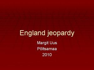 England jeopardy Margit Uus Pltsamaa 2010 ENGLAND Facts