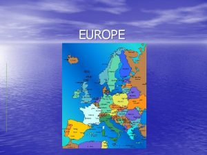 EUROPE Europe Fast Facts 1 Europe is the
