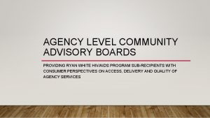AGENCY LEVEL COMMUNITY ADVISORY BOARDS PROVIDING RYAN WHITE