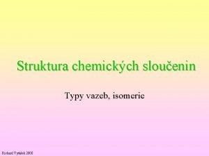 Struktura chemickch slouenin Typy vazeb isomerie Richard Vytek
