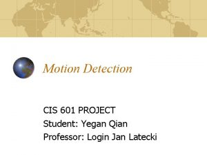 Motion Detection CIS 601 PROJECT Student Yegan Qian