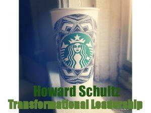 Howard Schultz Transformational Leadership Idealized Influence Howard is