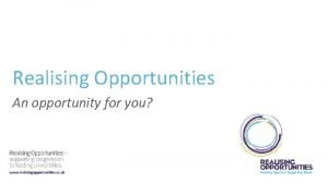 Realising Opportunities An opportunity for you Realising Opportunities