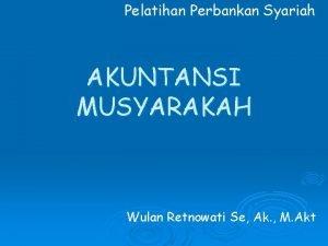 Pelatihan Perbankan Syariah AKUNTANSI MUSYARAKAH Wulan Retnowati Se