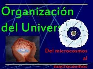 Organizacin del Universo Del microcosmos al macrocosmos Un