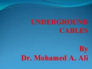 UNDERGROUND CABLES By Dr Mohamed A Ali Electrical