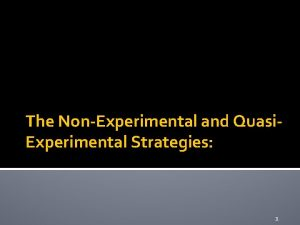 The NonExperimental and Quasi Experimental Strategies 1 Quasiexperimental