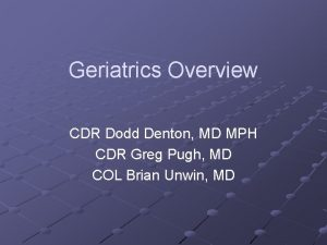Geriatrics Overview CDR Dodd Denton MD MPH CDR