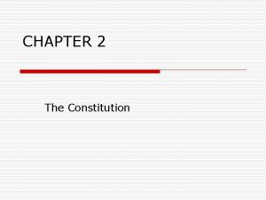 CHAPTER 2 The Constitution Constitution o What is