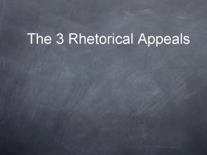 The 3 Rhetorical Appeals Appeals to Logic The