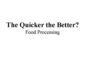 The Quicker the Better Food Processing What is