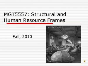 MGT 5557 Structural and Human Resource Frames Fall