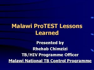 Malawi Pro TEST Lessons Learned Presented by Rhehab
