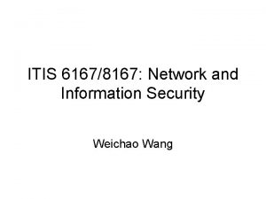 ITIS 61678167 Network and Information Security Weichao Wang
