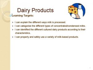 Dairy Products Learning Targets I can explain the