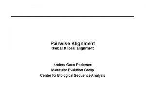 Pairwise Alignment Global local alignment Anders Gorm Pedersen