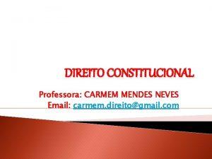 DIREITO CONSTITUCIONAL Professora CARMEM MENDES NEVES Email carmem