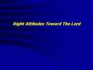 Right Attitudes Toward The Lord Right Attitudes Toward