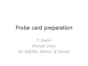 Probe card preparation Y Kwon Yonsei Univ for