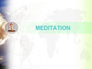 MEDITATION MEDITATION The purpose of meditation is to