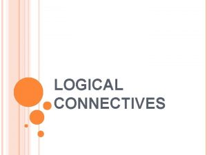 LOGICAL CONNECTIVES LOGICAL CONNECTIVES 1 Structure can be