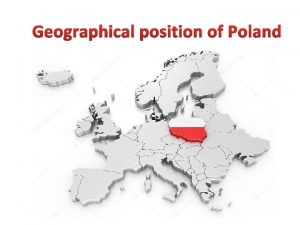 Geographical position of Poland Poland officialy the Republic