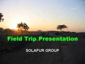 Field Trip Presentation SOLAPUR GROUP Group composition Group