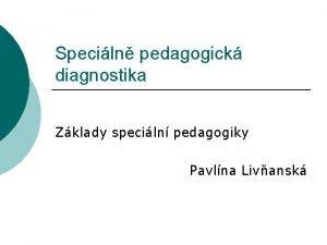 Speciln pedagogick diagnostika Zklady speciln pedagogiky Pavlna Livansk