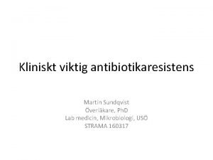 Kliniskt viktig antibiotikaresistens Martin Sundqvist verlkare Ph D