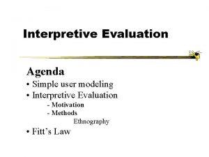 Interpretive Evaluation Agenda Simple user modeling Interpretive Evaluation
