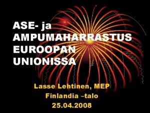 ASE ja AMPUMAHARRASTUS EUROOPAN UNIONISSA Lasse Lehtinen MEP