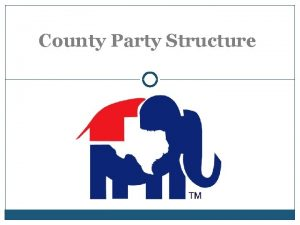 County Party Structure County Executive Committee CEC County