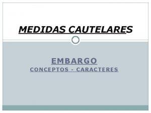 MEDIDAS CAUTELARES EMBARGO CONCEPTOS CARACTERES MEDIDAS CAUTRELARES Son