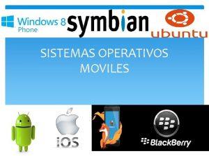 SISTEMAS OPERATIVOS MOVILES Sistema operativo mvil El Sistema