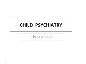 CHILD PSYCHIATRY Ishraq Arabiat 1 Autism Spectrum Disorder