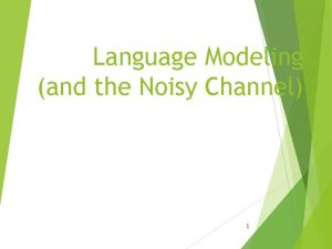 Language Modeling and the Noisy Channel 1 The