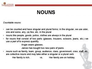 NOUNS Countable nouns can be counted and have