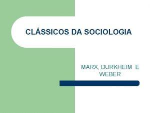 CLSSICOS DA SOCIOLOGIA MARX DURKHEIM E WEBER KARL