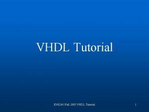 VHDL Tutorial ENG 241 Fall 2005 VHDL Tutorial