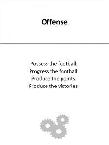 Offense Possess the football Progress the football Produce