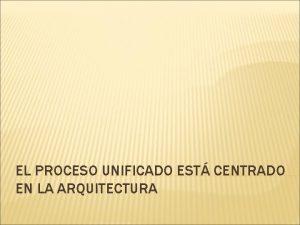 EL PROCESO UNIFICADO EST CENTRADO EN LA ARQUITECTURA