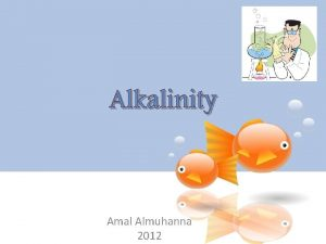 Alkalinity Amal Almuhanna 2012 Alkalinity In most natural