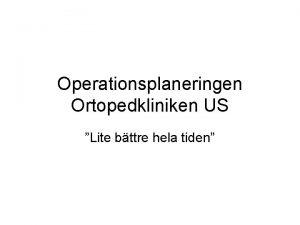 Operationsplaneringen Ortopedkliniken US Lite bttre hela tiden Hur