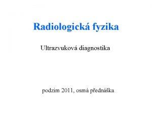 Radiologick fyzika Ultrazvukov diagnostika podzim 2011 osm pednka