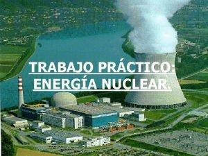 TRABAJO PRCTICO ENERGA NUCLEAR CONCEPTO ENERGA NUCLEAR La