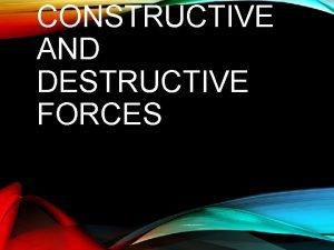 CONSTRUCTIVE AND DESTRUCTIVE FORCES CONSTRUCTIVE FORCES IDENTIFY SURFACE