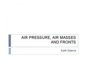 AIR PRESSURE AIR MASSES AND FRONTS Earth Science