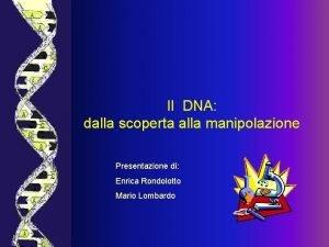 Il DNA dalla scoperta alla manipolazione Presentazione di