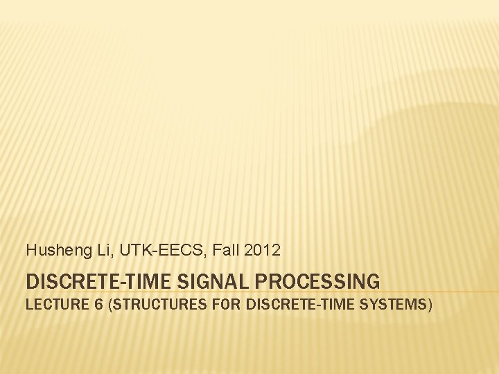 Husheng Li UTKEECS Fall 2012 DISCRETETIME SIGNAL PROCESSING