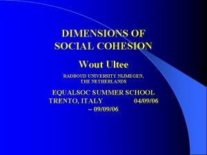 DIMENSIONS OF SOCIAL COHESION Wout Ultee RADBOUD UNIVERSITY